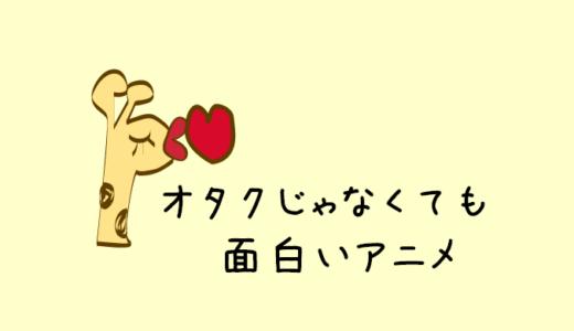 【永久保存版】オタクじゃなくても面白いアニメ